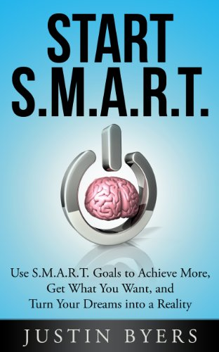 Start S.M.A.R.T.: Use S.M.A.R.T. Goals to Achieve More, Get What You Want, and Turn Your Dreams into a Reality