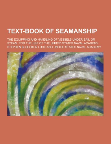Text-Book of Seamanship; The Equipping and Handling of Vessels Under Sail or Steam. for the Use of the United States Naval Academy