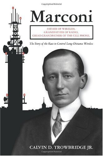 Marconi: Father of Wireless, Grandfather of Radio, Great-Grandfather of the Cell Phone, The Story of the Race to Control Long-Distance Wireless
