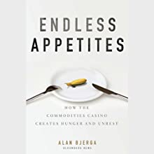 Endless Appetites: How the Commodities Casino Creates Hunger and Unrest (       UNABRIDGED) by Alan Bjerga Narrated by John Rubinstein