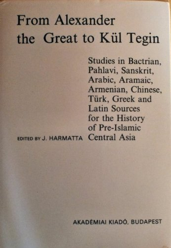 From Alexander the Great to Kül Tegin: Studies in Bactrian, Pahlavi, Sanskrit, Arabic, Aramaic, Armenian, Chinese, Turk, Greek, and Latin Sources for ... Asia) (English, French and German Edition)