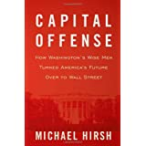 Capital Offense: How Washington's Wise Men Turned America's Future Over to Wall Street ~ Michael Hirsh