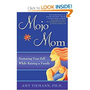 Mojo Mom: Nurturing Your Self While Raising a Family Amy Tiemann