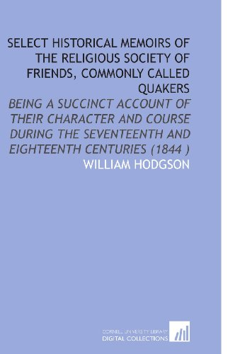 Select Historical Memoirs of the Religious Society of Friends, Commonly Called Quakers: Being a Succinct Account of Their Character and Course During the Seventeenth and Eighteenth Centuries (1844 )