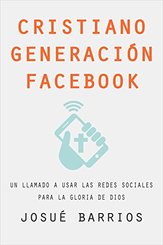 Cristiano Generación Facebook: Un Llamado a Usar Las Redes Sociales Para la Gloria de Dios (Spanish Edition)