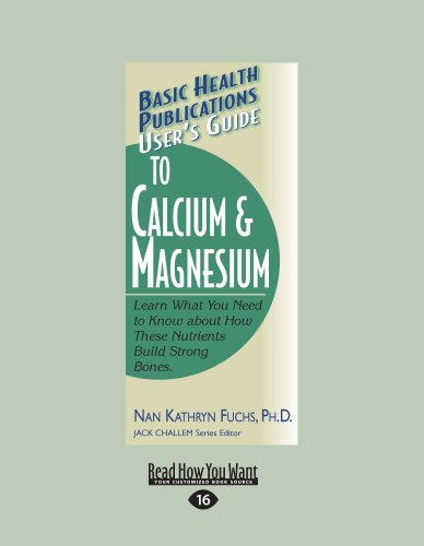 User's Guide to Calcium & Magnesium: Learn What You Need to Know about How These Nutrients Build Strong Bones.
