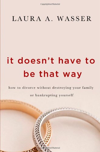It Doesn't Have to Be That Way: How to Divorce Without Destroying Your Family or Bankrupting Yourself