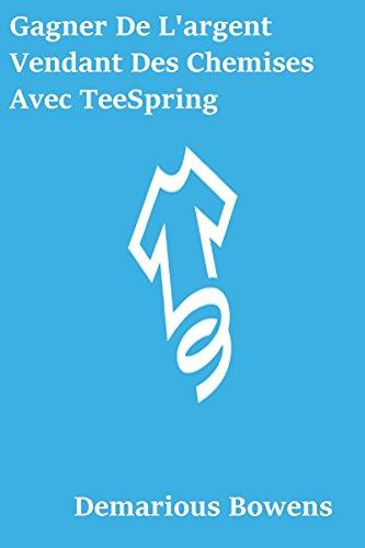 Gagner De L'argent Vendant Des Chemises Avec TeeSpring (French Edition) PDF