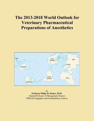The 2013-2018 World Outlook for Veterinary Pharmaceutical Preparations of Anesthetics Icon Group International