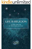Life Is Religion: 12 Daily Exercises for Mind, Body, and Soul (English Edition)