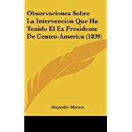 Observaciones Sobre La Intervencion Que Ha Tenido El Ex Presidente de Centro-America (1839)