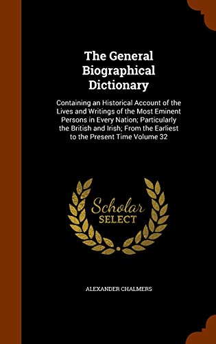 The General Biographical Dictionary: Containing an Historical Account of the Lives and Writings of the Most Eminent Persons in Every Nation; ... the Earliest to the Present Time Volume 32