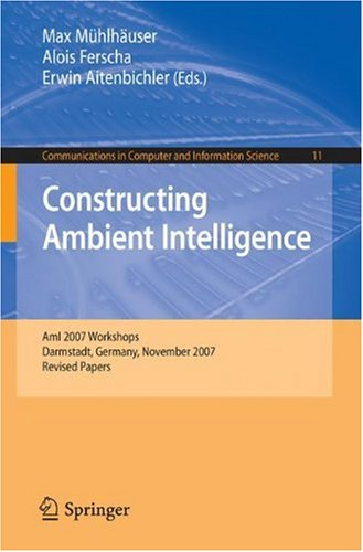 Constructing Ambient Intelligence: AmI 2007 Workshops Darmstadt, Germany, November 7-10, 2007, Revised Papers (Communications in Computer and Information Science)