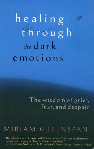Healing Through : The Dark Emotions : The Wisdom of Grief, Fear, and Despair, by Miriam Greenspan
