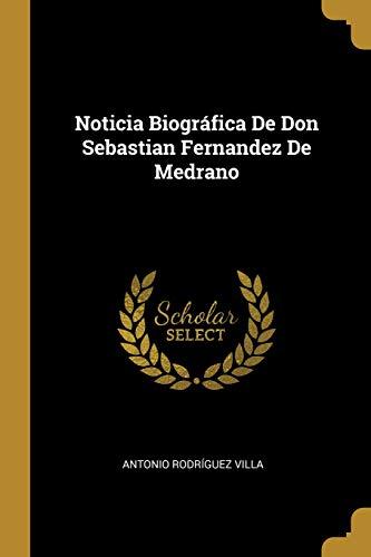 Noticia Biográfica de Don Sebastian Fernandez de Medrano  [Villa, Antonio Rodriguez] (Tapa Blanda)