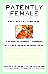Patently Female: From AZT to TV Dinners, Stories of Women Inventors and Their Breakthrough Ideas from Wiley