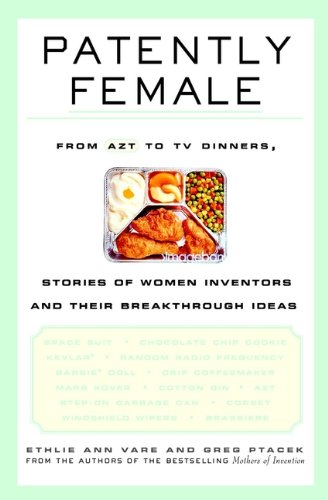 Patently Female: From AZT to TV Dinners, Stories of Women Inventors and Their Breakthrough Ideas