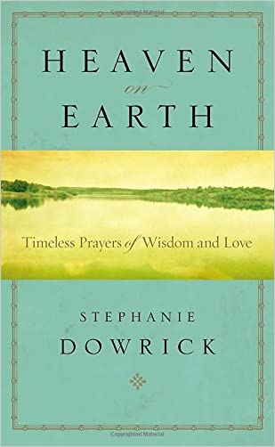 Heaven on Earth: Timeless Prayers of Wisdom and Love written by Stephanie Dowrick
