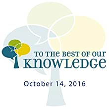 To the Best of Our Knowledge: 10-14-2016 Radio/TV Program by Anne Strainchamps Narrated by Anne Strainchamps