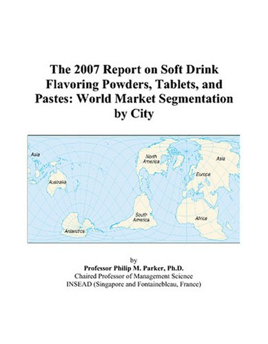 The 2007 Report on Soft Drink Flavoring Powders, Tablets, and Pastes: World Market Segmentation City