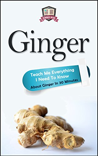 Ginger: Teach Me Everything I Need To Know About Ginger In 30 Minutes (Ginger - Herbs - Herbal Remedies - Healing - Holistic Medicine) by 30 Minute Reads