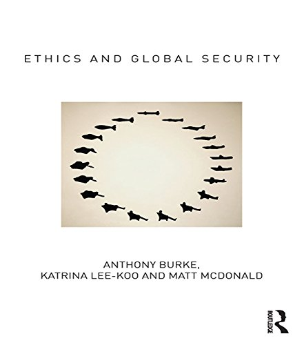 Anthony Burke - Ethics and Global Security: A cosmopolitan approach (Routledge Critical Security Studies)