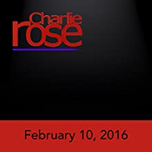 Charlie Rose: February 10, 2016 Radio/TV Program by Charlie Rose Narrated by Charlie Rose