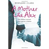 A Mother Like Alex: One defiant woman. Nine special children.by Bernard Clark