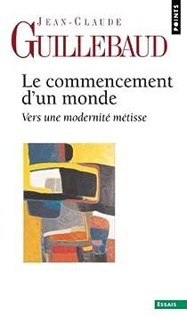 Le commencement d'un monde : Vers une modernité métisse par Guillebaud