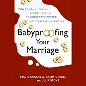 Babyproofing Your Marriage: How to Laugh More, Argue Less, and Communicate Better as Your Family Grows | [Stacie Cockrell, Cathy O'Neill, Julia Stone]