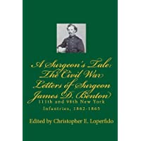 A Surgeon's Tale: The Civil War Letters of Surgeon James D. Benton, 111th and 98th New York Infantries, 1862-1865