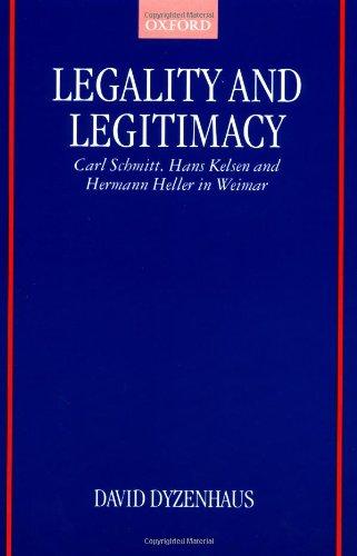 Legality and Legitimacy: Carl Schmitt, Hans Kelsen and Hermann Heller in Weimar