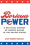 Boricua Power: A Political History of Puerto Ricans in the United States (0814798489) by Sánchez, José Ramón