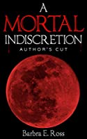 A Mortal Indiscretion; Author's Cut: Barbra E Ross