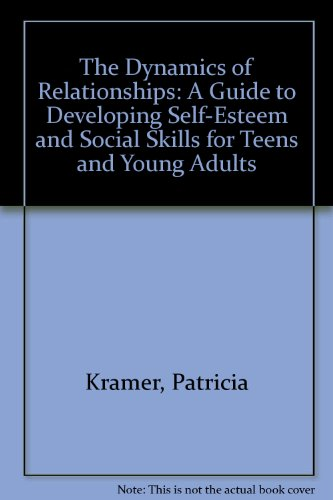 The Dynamics of Relationships: A Guide to Developing Self-Esteem and Social Skills for Teens and Young Adults