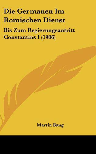 Die Germanen Im Romischen Dienst: Bis Zum Regierungsantritt Constantins I (1906)
