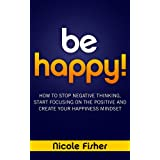 Be Happy! - How to Stop Negative Thinking, Start Focusing on the Positive, and Create Your Happiness Mindset ~ Nicole Fisher