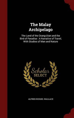 The Malay Archipelago: The Land of the Orang-Utan and the Bird of Paradise : A Narrative of Travel, With Studies of Man