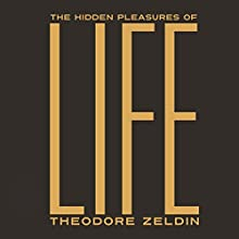 The Hidden Pleasures of Life: A New Way of Remembering the Past and Imagining the Future  by Theodore Zeldin Narrated by Saul Reichlin