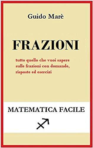 Frazioni: tutto quello che vuoi sapere sulle frazioni con domande, risposte e esercizi (Matematica facile)
