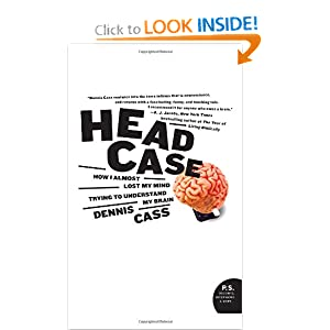 Head Case: How I Almost Lost My Mind Trying to Understand My Brain (P.S.) Dennis Cass