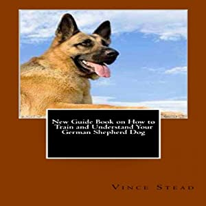 New Guide Book on How to Train and Understand Your German Shepherd Dog Audiobook