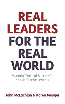 Real Leaders For The Real World: Essential Traits Of Successful And Authentic Leaders