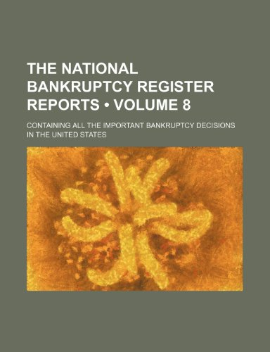 The National Bankruptcy Register Reports (Volume 8); Containing All the Important Bankruptcy Decisions in the United States
