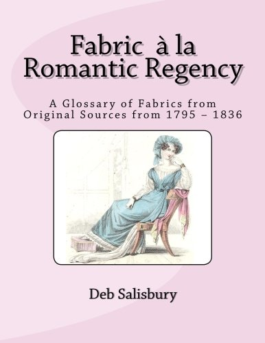 Fabric a la Romantic Regency: A Glossary of Fabrics from Original Sources from 1795 - 1836