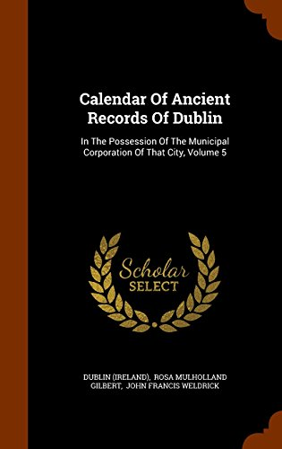 Calendar Of Ancient Records Of Dublin: In The Possession Of The Municipal Corporation Of That City, Volume 5