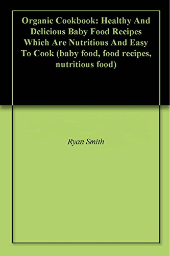Organic Cookbook: Healthy And Delicious Baby Food Recipes Which Are Nutritious And  Easy To Cook (baby food, food recipes, nutritious food) by Ryan Smith