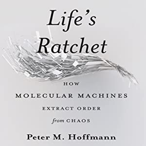Life's Ratchet: How Molecular Machines Extract Order from Chaos | [Peter M. Hoffman]