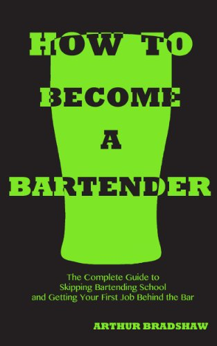 How to Become a Bartender: The Complete Guide to Skipping Bartending School and Getting Your First Job Behind the Bar by Arthur Bradshaw