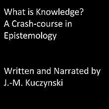What is Knowledge?: A Crash-Course in Epistemology Audiobook by J.-M. Kuczynski Narrated by J.-M. Kuczynski